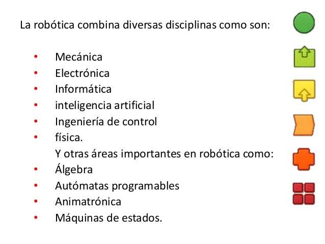 La robótica combina diversas disciplinas como son: • Mecánica • Electrónica • Informática • inteligencia artificial • Inge...