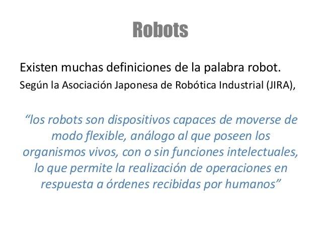 """Robots Existen muchas definiciones de la palabra robot. Según la Asociación Japonesa de Robótica Industrial (JIRA), """"los r..."""