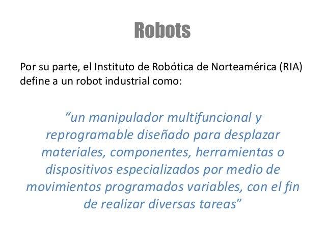 """Robots Por su parte, el Instituto de Robótica de Norteamérica (RIA) define a un robot industrial como: """"un manipulador mul..."""