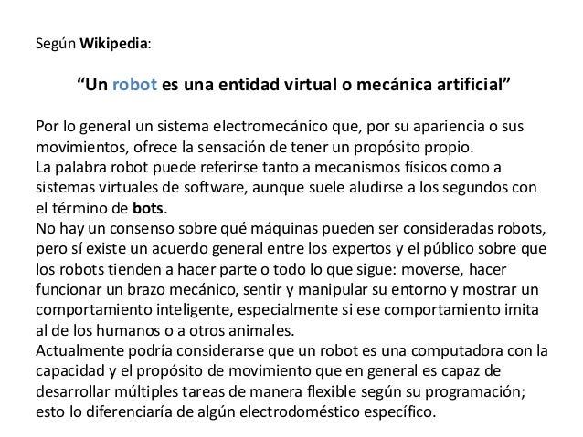 """Según Wikipedia: """"Un robot es una entidad virtual o mecánica artificial"""" Por lo general un sistema electromecánico que, po..."""