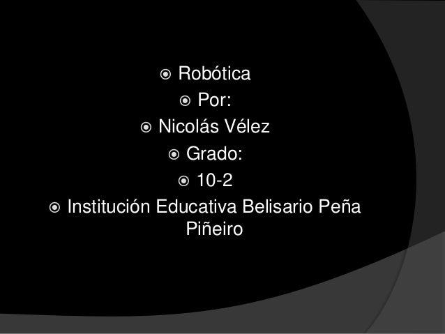  Robótica  Por:  Nicolás Vélez  Grado:  10-2  Institución Educativa Belisario Peña Piñeiro