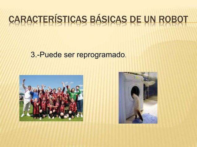 CARACTERÍSTICAS BÁSICAS DE UN ROBOT 3.-Puede ser reprogramado.