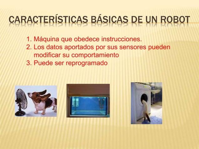 CARACTERÍSTICAS BÁSICAS DE UN ROBOT 1. Máquina que obedece instrucciones. 2. Los datos aportados por sus sensores pueden m...