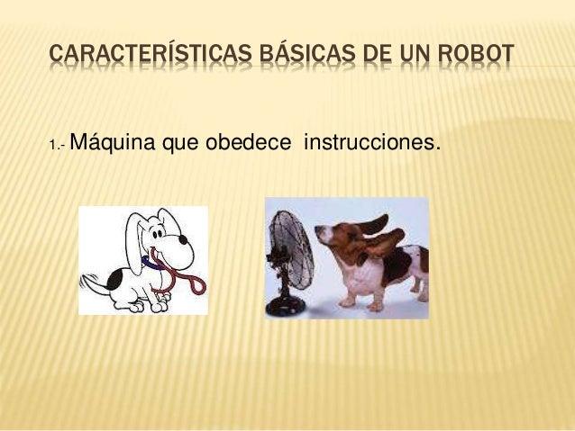 CARACTERÍSTICAS BÁSICAS DE UN ROBOT 1.- Máquina que obedece instrucciones.