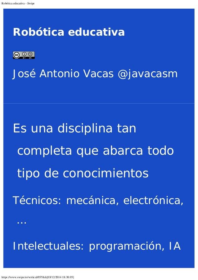 Robótica educativa - Swipe  Robótica educativa  José Antonio Vacas @javacasm  Es una disciplina tan  completa que abarca t...