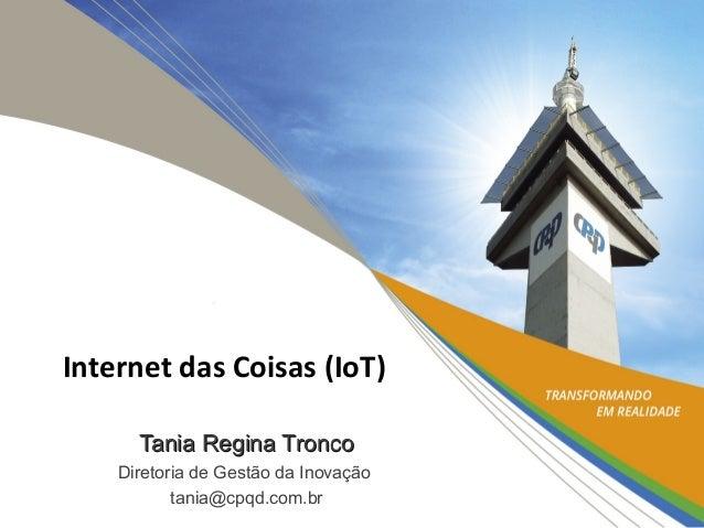 Tania Regina TroncoTania Regina Tronco Diretoria de Gestão da Inovação tania@cpqd.com.br Internet das Coisas (IoT)
