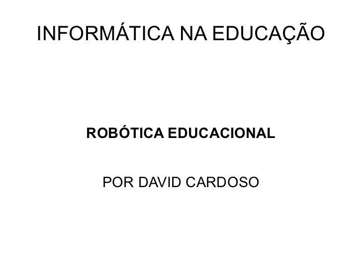 INFORMÁTICA NA EDUCAÇÃO ROBÓTICA EDUCACIONAL POR DAVID CARDOSO