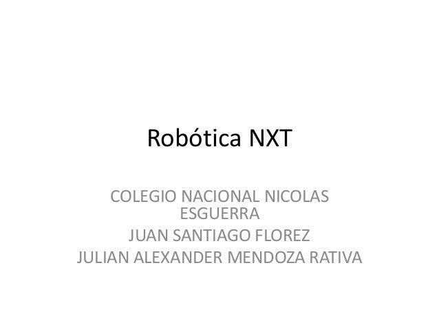 Robótica NXT COLEGIO NACIONAL NICOLAS ESGUERRA JUAN SANTIAGO FLOREZ JULIAN ALEXANDER MENDOZA RATIVA