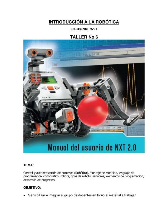 INTRODUCCIÓN A LA ROBÓTICA LEGO® NXT 9797 TALLER No 6 TEMA: Control y automatización de procesos (Robótica). Montaje de mo...