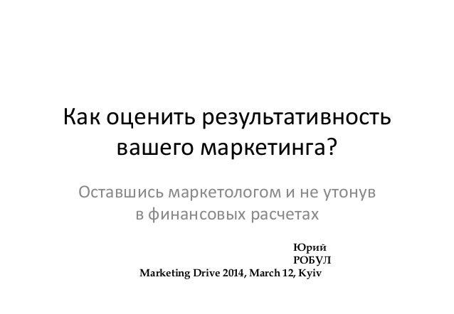 Как оценить результативность вашего маркетинга? Оставшись маркетологом и не утонув в финансовых расчетах Юрий РОБУЛ Market...