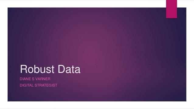 Robust Data DIANE S VARNER DIGITAL STRATEGIST
