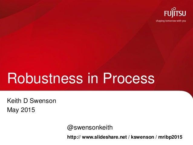 Keith D Swenson May 2015 @swensonkeith Robustness in Process http:// www.slideshare.net / kswenson / mribp2015