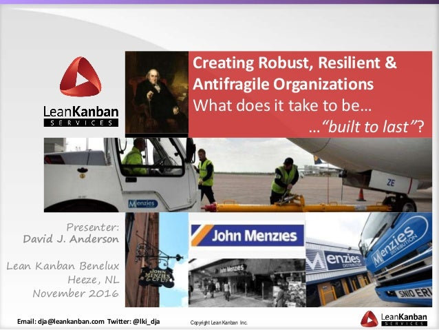Copyright Lean Kanban Inc.Email: dja@leankanban.com Twitter: @lki_dja Creating Robust, Resilient & Antifragile Organizatio...
