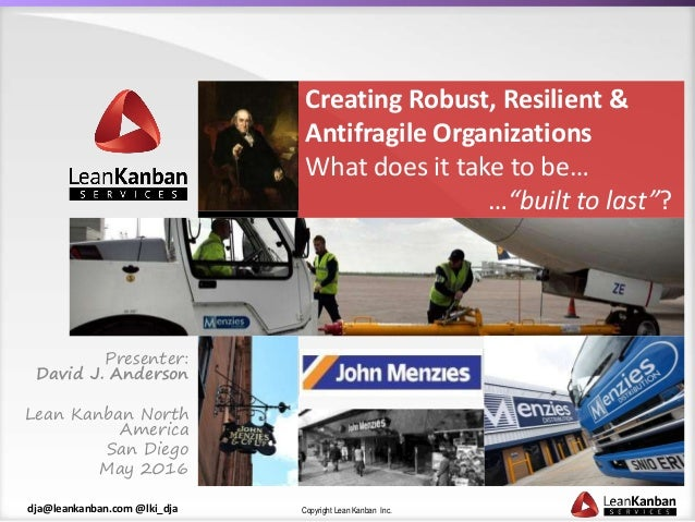 Copyright Lean Kanban Inc.dja@leankanban.com @lki_dja Creating Robust, Resilient & Antifragile Organizations What does it ...