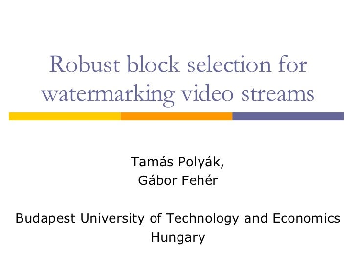 Robust block selection for watermarking video streams Tamás Polyák, Gábor Fehér Budapest University of Technology and Econ...