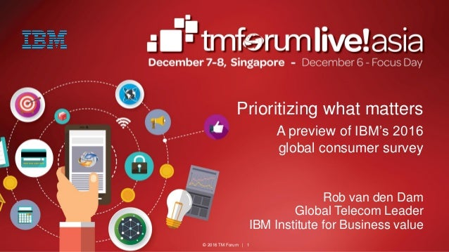 © 2016 TM Forum | 1 Prioritizing what matters A preview of IBM's 2016 global consumer survey Rob van den Dam Global Teleco...