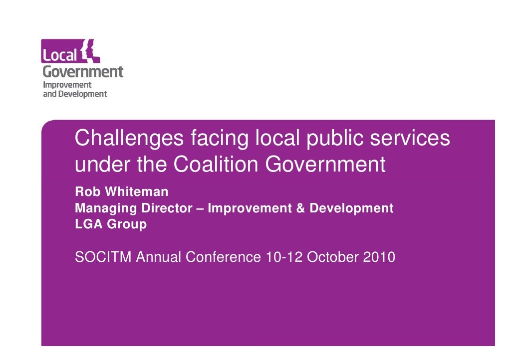 Challenges facing local public services under the Coalition Government Rob Whiteman Managing Director – Improvement & Deve...