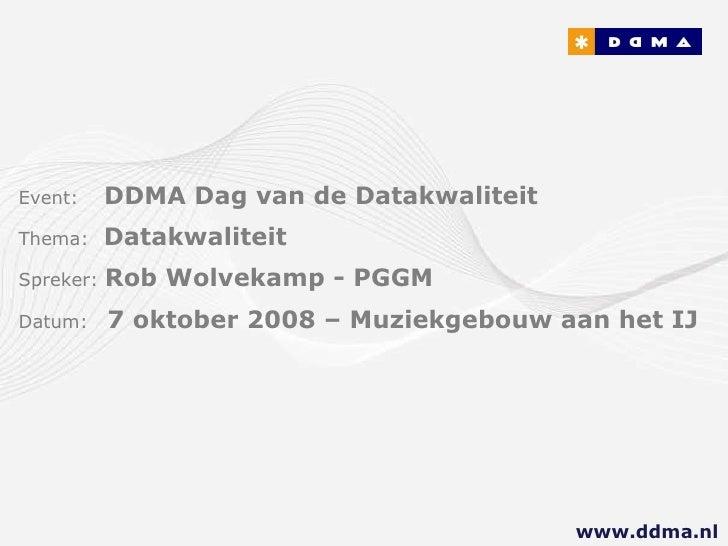 Event:   DDMA Dag van de Datakwaliteit Thema:  Datakwaliteit Spreker:  Rob Wolvekamp - PGGM Datum:  7 oktober 2008 – Muzie...