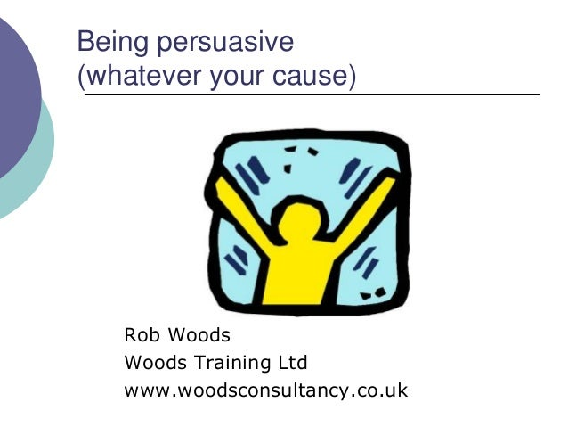 Being persuasive(whatever your cause)   Rob Woods   Woods Training Ltd   www.woodsconsultancy.co.uk
