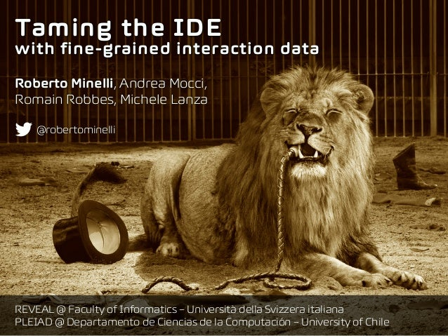 Taming the IDE  with fine-grained interaction data Roberto Minelli, Andrea Mocci, Romain Robbes, Michele Lanza REVEAL @ ...