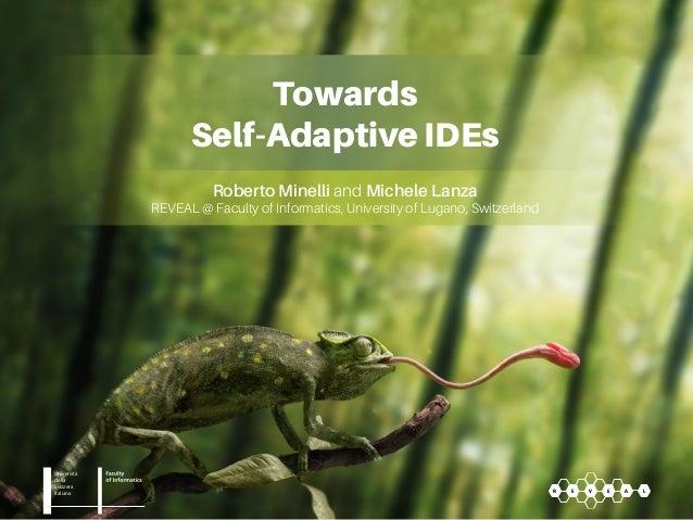 Towards Self-Adaptive IDEs Roberto Minelli and Michele Lanza REVEAL @ Faculty of Informatics, University of Lugano, Switze...