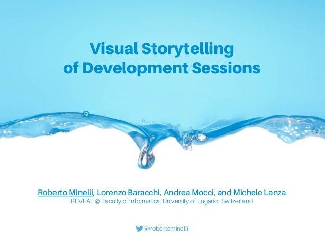 Visual Storytelling of Development Sessions Roberto Minelli, Lorenzo Baracchi, Andrea Mocci, and Michele Lanza REVEAL @ Fa...