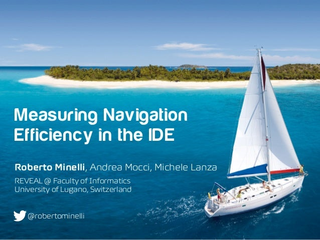 Measuring Navigation Efficiency in the IDE Roberto Minelli, Andrea Mocci, Michele Lanza REVEAL @ Faculty of Informatics ...
