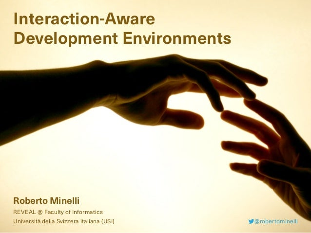 Interaction-Aware Development Environments Roberto Minelli REVEAL @ Faculty of Informatics Università della Svizzera itali...