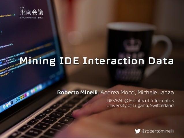 Mining IDE Interaction Data Roberto Minelli, Andrea Mocci, Michele Lanza REVEAL @ Faculty of Informatics University of Lu...