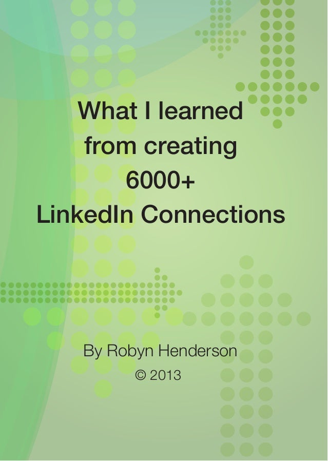 What I learned    from creating       6000+LinkedIn Connections   By Robyn Henderson         © 2013