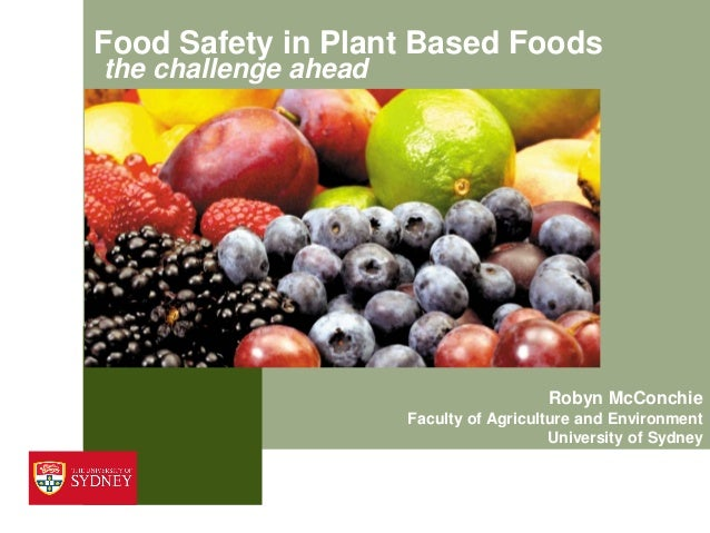 Food Safety in Plant Based Foods the challenge ahead Robyn McConchie Faculty of Agriculture and Environment University of ...