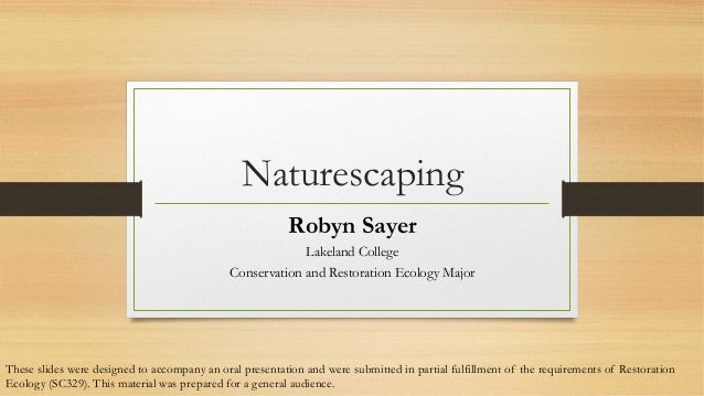 Naturescaping Robyn Sayer Lakeland College Conservation and Restoration Ecology Major  These slides were designed to accom...