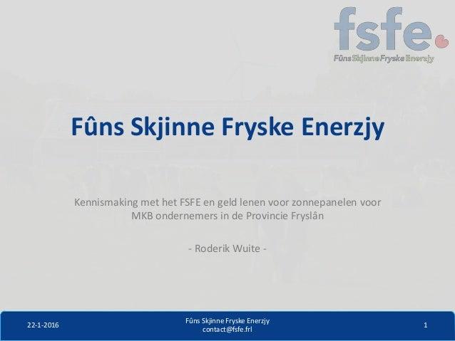 Fûns Skjinne Fryske Enerzjy Kennismaking met het FSFE en geld lenen voor zonnepanelen voor MKB ondernemers in de Provincie...