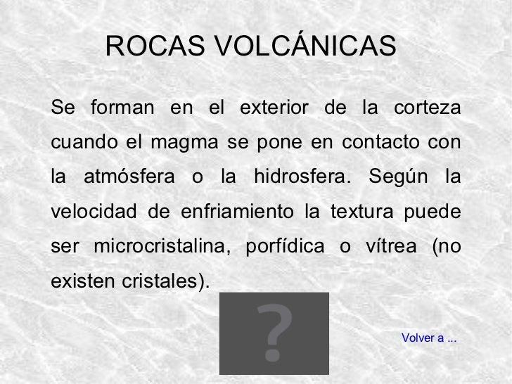 Se forman en el exterior de la corteza cuando el magma se pone en contacto con la atmósfera o la hidrosfera. Según la velo...