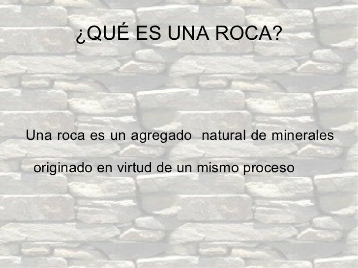 ¿QUÉ ES UNA ROCA? <ul><ul><li>Una roca es un agregado  natural de minerales originado en virtud de un mismo proceso </li><...