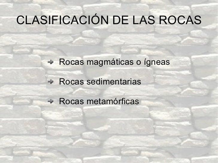 <ul><li>Rocas magmáticas o ígneas </li></ul><ul><li>Rocas sedimentarias </li></ul><ul><li>Rocas metamórficas </li></ul>CLA...