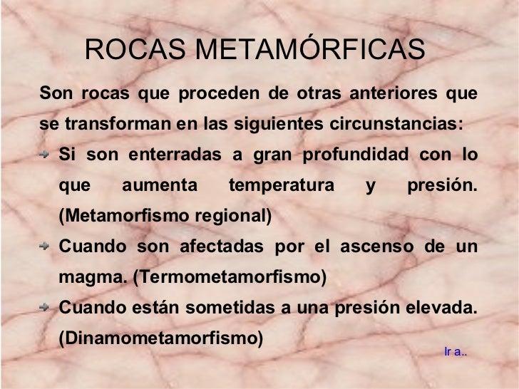 ROCAS   METAMÓRFICAS <ul><li>Son rocas que proceden de otras anteriores que se transforman en las siguientes circunstancia...