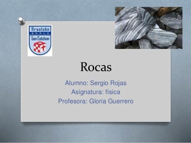 Rocas Alumno: Sergio Rojas Asignatura: física Profesora: Gloria Guerrero