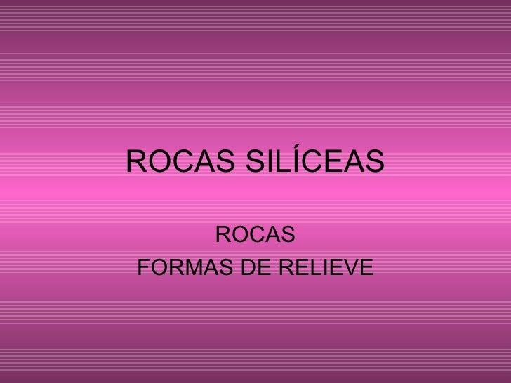 ROCAS SILÍCEAS ROCAS FORMAS DE RELIEVE