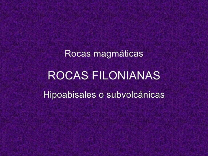 Rocas magmáticas ROCAS FILONIANAS Hipoabisales o subvolcánicas