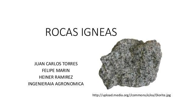 ROCAS IGNEAS JUAN CARLOS TORRES FELIPE MARIN HEINER RAMIREZ INGENIERAIA AGRONOMICA http://upload.media.org//commons/e/ea/D...