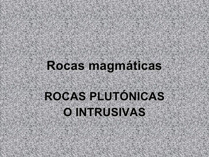 Rocas magmáticas ROCAS PLUTÓNICAS O INTRUSIVAS