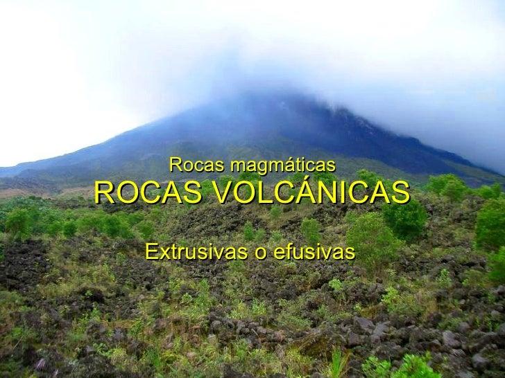 Rocas magmáticas ROCAS VOLCÁNICAS Extrusivas o efusivas