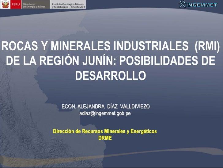 ROCAS Y MINERALES INDUSTRIALES (RMI) DE LA REGIÓN JUNÍN: POSIBILIDADES DE            DESARROLLO           ECON. ALEJANDRA ...