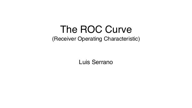 The ROC Curve (Receiver Operating Characteristic) Luis Serrano