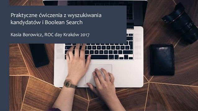 Praktyczne ćwiczenia z wyszukiwania kandydatów i Boolean Search Kasia Borowicz, ROC day Kraków 2017