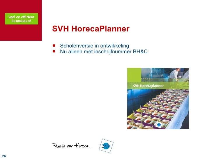 SVH HorecaPlanner <ul><li>Scholenversie in ontwikkeling </li></ul><ul><li>Nu alleen mét inschrijfnummer BH&C </li></ul>