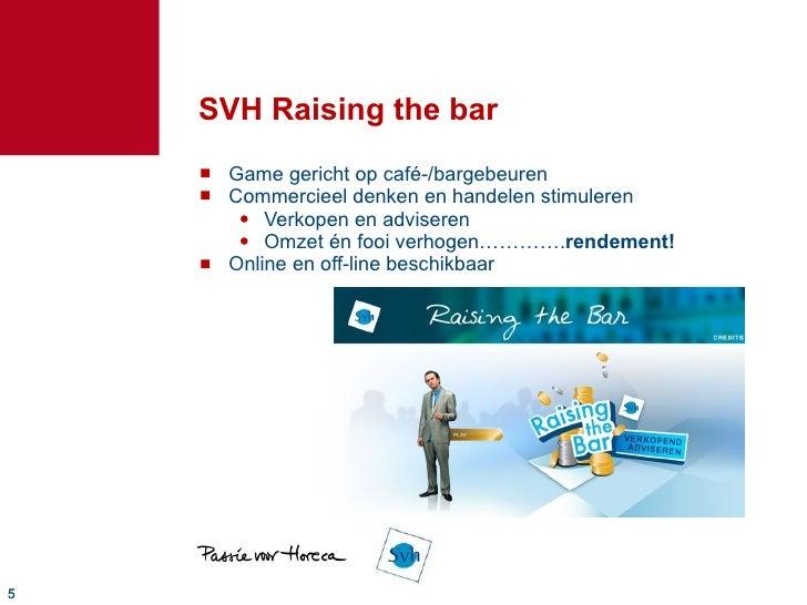 SVH Raising the bar <ul><li>Game gericht op café-/bargebeuren </li></ul><ul><li>Commercieel denken en handelen stimuleren ...