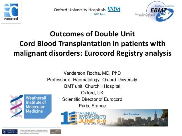 Vanderson Rocha, MD, PhD Professor of Haematology- Oxford University BMT unit, Churchill Hospital Oxford, UK Scientific Di...