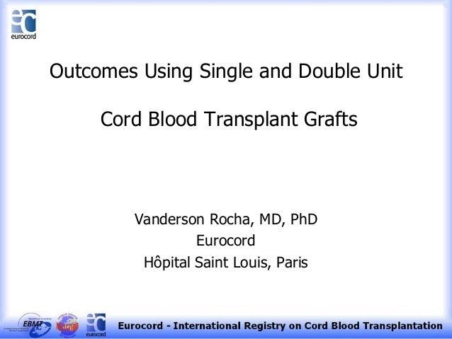 Outcomes Using Single and Double Unit Cord Blood Transplant Grafts Vanderson Rocha, MD, PhD Eurocord Hôpital Saint Louis, ...